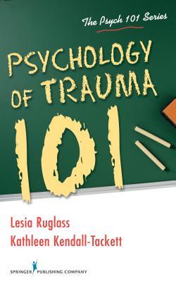 Psychology of Trauma 101 By Ruglass, Lesia/ Kendall-tackett, Kathleen
